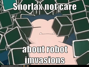 Snorlax not care  about robot imvasions