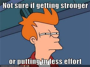 Not sure if getting stronger  or putting in less effort