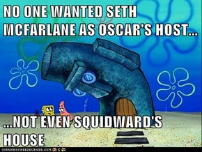 NO ONE WANTED SETH MCFARLANE AS OSCAR'S HOST...  ...NOT EVEN SQUIDWARD'S HOUSE