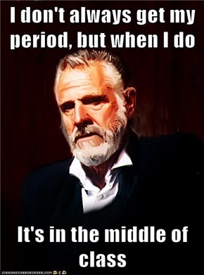 I don't always get my period, but when I do  It's in the middle of class