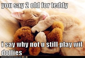 you say 2 old for teddy  i say why not u still play wif dollies