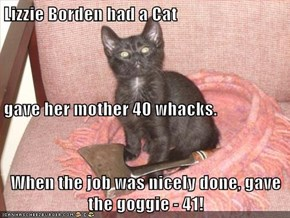Lizzie Borden had a Cat gave her mother 40 whacks. When the job was nicely done, gave the goggie - 41!