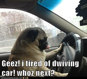 Geez! i tired of dwiving car! whoz next?