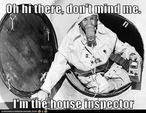 Oh hi there, don't mind me.  I'm the house inspector