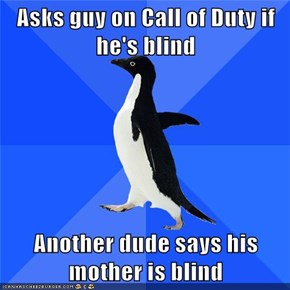 Asks guy on Call of Duty if he's blind  Another dude says his mother is blind