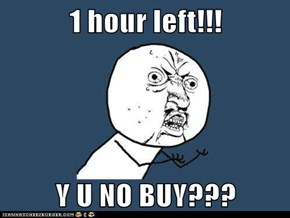 1 hour left!!!  Y U NO BUY???