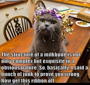 The structure of a milkbone is not only complex but exquisite in a obvious nature. So, basically, I said a bunch of junk to prove you wrong. Now get this ribbon off.