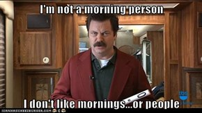 I'm not a morning person  I don't like mornings...or people