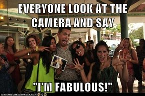 "EVERYONE LOOK AT THE CAMERA AND SAY  ""I'M FABULOUS!"""
