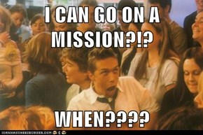 I CAN GO ON A MISSION?!?  WHEN????