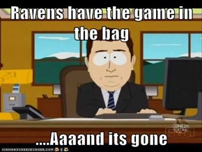 Ravens have the game in the bag   ....Aaaand its gone