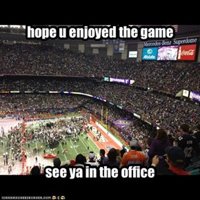enjoy the game. see ya in the office