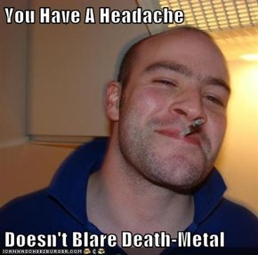 You Have A Headache  Doesn't Blare Death-Metal