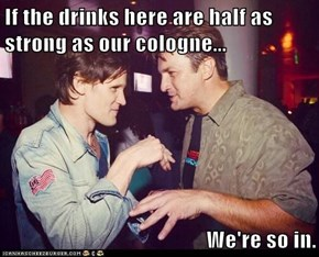 If the drinks here are half as strong as our cologne...  We're so in.
