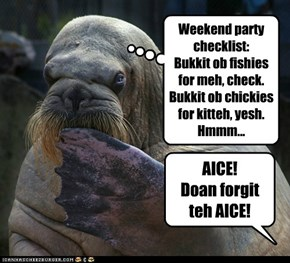 Weekend party checklist: Bukkit ob fishies for meh, check. Bukkit ob chickies for kitteh, yesh. Hmmm...