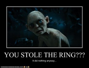 YOU STOLE THE RING???