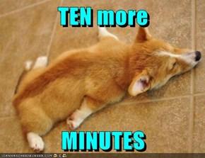 TEN more   MINUTES