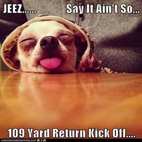 JEEZ......             Say It Ain't So...  109 Yard Return Kick Off....