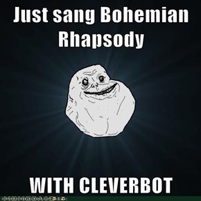 Just sang Bohemian Rhapsody  WITH CLEVERBOT