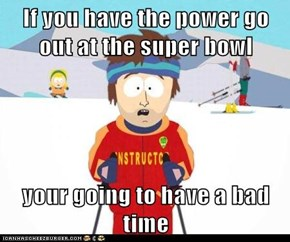 If you have the power go out at the super bowl  your going to have a bad time
