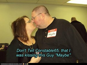 "Don't Tell Constable65, that I  was kissing this Guy ""Maybe""."