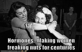 Hormones...Making women freaking nuts for centuries