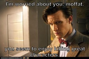 I'm worried about you, moffat.  you seem to enjoy killing great characters.