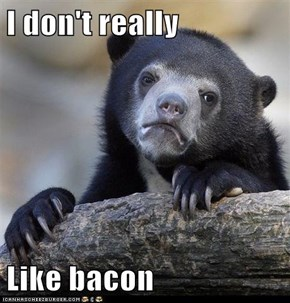 I don't really  Like bacon