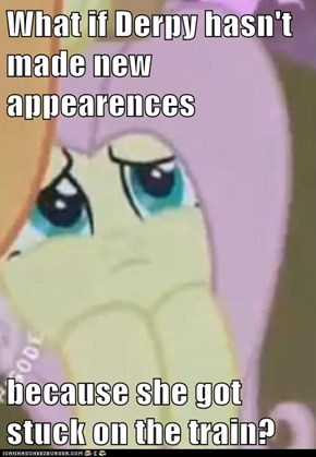 What if Derpy hasn't made new appearences  because she got stuck on the train?