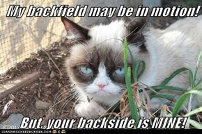 My backfield may be in motion!  But, your backside is MINE!
