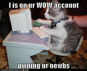 I is on ur WOW account  pwning ur newbs