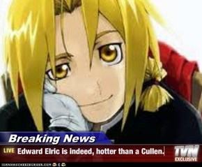 Breaking News - Edward Elric is indeed, hotter than a Cullen.