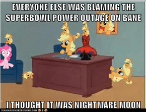 EVERYONE ELSE WAS BLAMING THE SUPERBOWL POWER OUTAGE ON BANE  I THOUGHT IT WAS NIGHTMARE MOON
