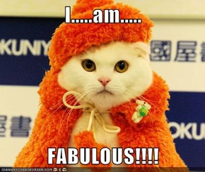 I.....am.....  FABULOUS!!!!