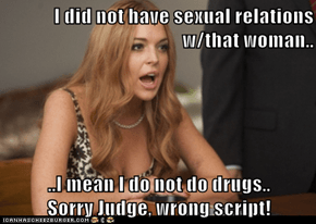 I did not have sexual relations w/that woman..  ..I mean I do not do drugs..           Sorry Judge, wrong script!