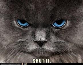SHUT IT.