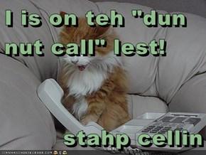 "I is on teh ""dun nut call"" lest!  stahp cellin"