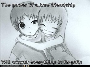 The power of a true friendship  Will concur everything in its path