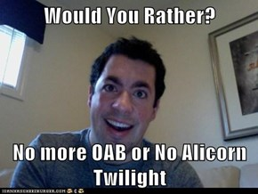 Would You Rather?  No more OAB or No Alicorn Twilight