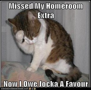 Missed My Homeroom Extra  Now I Owe Jocka A Favour