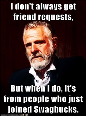 I don't always get friend requests,  But when I do, it's from people who just joined Swagbucks.