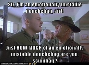 Sir, I'm an emotionally unstable douchebag, sir!!  Just HOW MUCH of an emotionally unstable douchebag are you, scumbag?