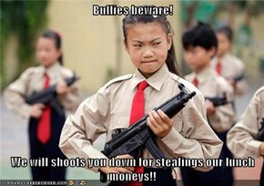 Bullies beware!  We will shoots you down for stealings our lunch moneys!!