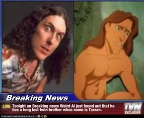 Breaking News - Tonight on Breaking news Weird Al just found out that he has a long lost twin brother whos name is Tarzan.