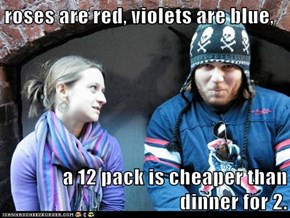 roses are red, violets are blue,  a 12 pack is cheaper than dinner for 2.