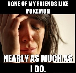How I feel talking about Pokemon with my friends.