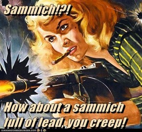 Sammich!?!   How about a sammich full of lead, you creep!