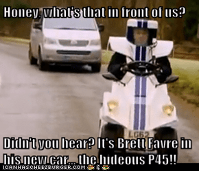 Honey, what's that in front of us?  Didn't you hear? It's Brett Favre in his new car... the hideous P45!!