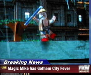Breaking News - Magic Mike has Gotham City Fever