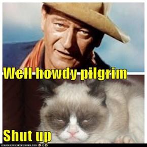 Well howdy pilgrim  Shut up